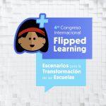 4° Congreso Internacional Flipped Learning: «Escenarios para la Transformación de las Escuelas»